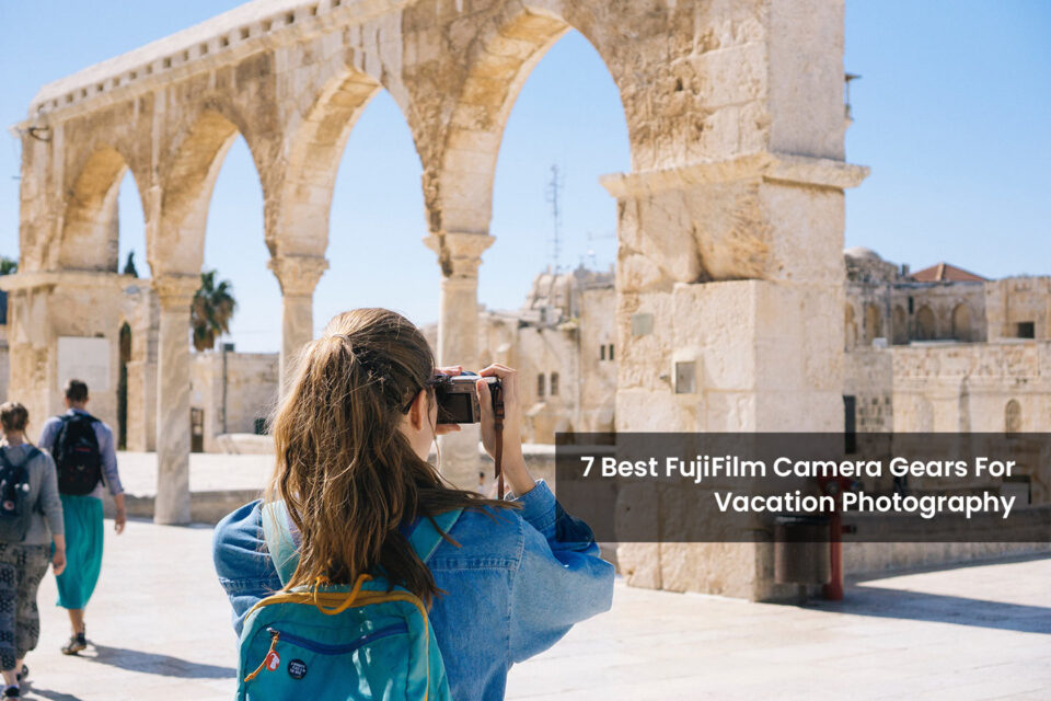 Best FujiFilm Gears For Traveling - Vacation Photographer Gears